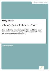 Arbeits(un)zufriedenheit von Frauen: Eine qualitative Untersuchung in Wien und Berlin unter besonderer Berücksichtigung der Arbeitsplatzsicherheit als Zufriedenheitsdeterminante