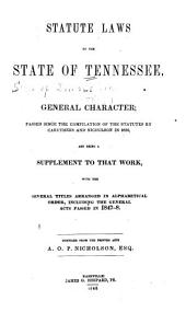 Statute Laws of the State of Tennessee: Of a General Character, Passed Since the Compilation of the Statutes by Caruthers and Nicholson in 1836, and Being a Supplement to that Work; with the Several Titles Arranged in Alphabetical Order, Including the General Acts Passed in 1847-8