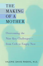 The Making of a Mother: Overcoming the Nine Key Challenges--from Crib to Empty Nest