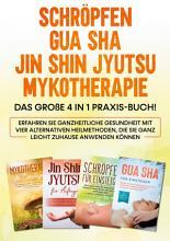 Schr  pfen   Gua Sha   Jin Shin Jyutsu   Mykotherapie  Das gro  e 4 in 1 Praxis Buch  Erfahren Sie ganzheitliche Gesundheit mit vier alternativen Heilmethoden  die Sie ganz leicht zuhause anwenden k  nnen PDF