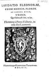 Lavdatio Eleonorae Cosmi Medicis, Floren. ac Senens. dvcis, vxoris. Qvæ habita est IIII. k. Ian. Florentiæ à Petro Victorio, in æde diui Laurentii
