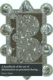 A Handbook of the Art of Illumination as Practised During the Middle Ages: With a Description of the Metals, Pigments, and Processes Employed by the Artists at Different Periods