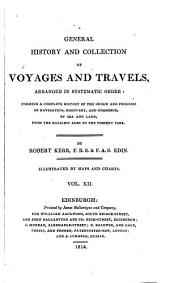A General History and Collection of Voyages and Travels, Arranged in Systematic Order: Forming a Complete History of the Origin and Progress of Navigation, Discovery, and Commerce, by Sea and Land, from the Earliest Ages to the Present Time, Volume 12