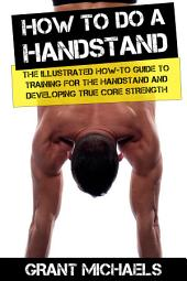 How to do a Handstand: The Illustrated How-To Guide to Training for the Handstand and Developing True Core Strength