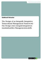The Design of an Integrally Integrative Transcultural Management Framework - Das Design eines integral-integrativen transkulturellen Managementmodells