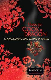 How to Cook a Dragon: Living, Loving, and Eating in China