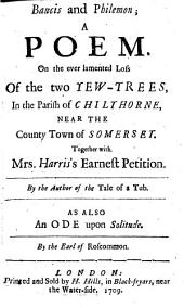 Baucis and Philemon: A Poem on the Ever-lamented Loss of the Two Yew-trees, in the Parish of Chilthorne, Near the County Town of Somerset : Together with Mrs. Harris's Earnest Petition
