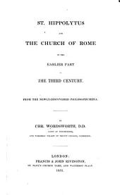 St. Hippolytus and the Church of Rome, in the earlier part of the third century. From the newly discovered Philosophumena