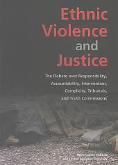 Ethnic Violence and Justice: The Debate Over Responsibility, Accountability, Intervention, Complicity, Tribunals, and Truth Commissions