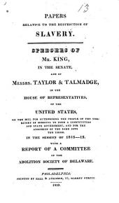 Papers Relative to the Restriction of Slavery: Speeches of Mr. King in the Senate, and of Messrs. Taylor & Talmadge in the House of Representatives of the United States, on the Bill for Authorising the People of the Territory of Missouri to Form a Constitution and State Government, and for the Admission of the Same Into the Union, in the Session of 1818-19 : with a Report of a Committee of the Abolition Society of Delaware