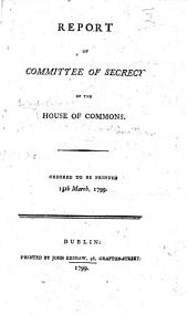 Report of the Committee of Secrecy of the House of Commons. Ordered to be printed 15th March, 1799
