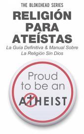 Religión para Ateístas La Guía Definitiva & Manual Sobre La Religión Sin Dios