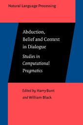 Abduction, Belief and Context in Dialogue: Studies in computational pragmatics