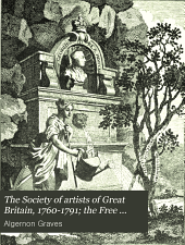 The Society of Artists of Great Britain, 1760-1791: The Free Society of Artists, 1761-1783 ; a Complete Dictionary of Contributors and Their Work from the Foundation of the Societies to 1791