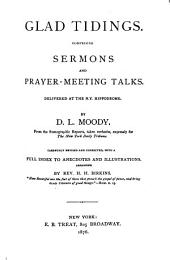 Glad Tidings: Comprising Sermons and Prayer-meeting Talks Delivered at the N.Y. Hippodrome, from Stenographic Reports, Taken Verbatim, Expressly for The New York Herald Tribune