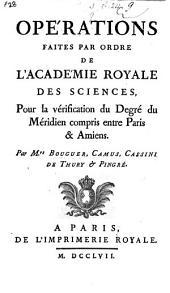 Opérations faites par ordre de l'Académie royale des Sciences, pour la vérification du degré du méridien compris entre Paris&Amiens. Par Mrs Bouguer, Camus, Cassini de Thury&Pingré
