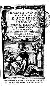 VINCENTII GVINISII LVCENSIS E SOC. IESV POESIS HEROICA, ELEGIACA, LYRICA, EPIGRAMMATICA aucta & recensita: ITEM DRAMATICA, nunc primum in lucem edita