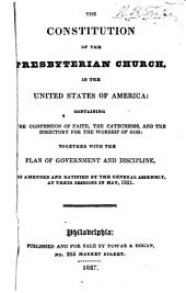 The Constitution of the Presbyterian Church in the United States of America: Containing the Confession of Faith, the Catechisms, and the Directory for the Worship of God, Together with the Plan of Government and Discipline, as Amended and Ratified by the General Assembly, at Their Sessions in May, 1821