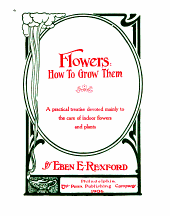 Flowers, how to Grow Them: A Practical Treatise Devoted Mainly to the Care of Indoor Flowers and Plants