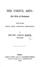 The Useful Arts; Their Birth and Development. Edited for the Young Men's Christian Association by ... S. M.