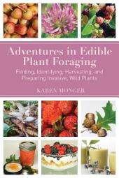 Adventures in Edible Plant Foraging: Finding, Identifying, Harvesting, and Preparing Native and Invasive Wild Plants