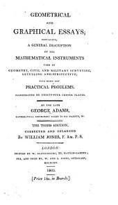 Geometrical and Graphical Essays, Containing a General Description of the Mathematical Instruments Used in Geometry, Civil and Military Surveying, Levelling, and Perspective: With Many New Practical Problems