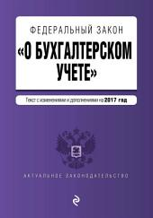 Федеральный закон «О бухгалтерском учете». Текст с изменениями и дополнениями на 2017 год