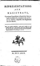 Representations aux magistrats: contenant l'exposition raisonnée des faits relatifs à liberté du commerce des grains, & les résultats respectifs des reglemens & de la liberté