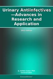 Urinary Antiinfectives—Advances in Research and Application: 2012 Edition