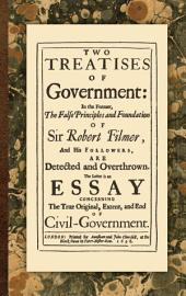 Two Treatises of Government: In the Former, the False Principles and Foundation of Sir Robert Filmer, and His Followers are Detected and Overthrown ; the Latter is an Essay Concerning the True Original, Extent, and End of Civil-government