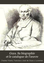 Goya. Sa biographie et le catalogue de l'œuvre