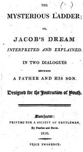 The Mysterious Ladder; Or, Jacob's Dream Interpreted and Explained. In Two Dialogues Between a Father and His Son. Designed for the Instruction of Youth. [The Preface Signed: J. Clowes.]