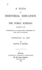 A Plea for Industrial Education in the Public Schools: Addressed to the Conference of Associated Charities of the City of Boston, February 10, 1887