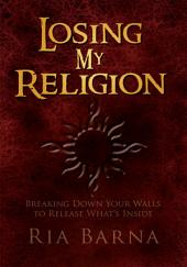 Losing My Religion: Breaking Down Your Walls to Release What's Inside