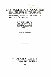 The Burlesque Napoleon: Being the Story of the Life and the Kingship of Jerome Napoleon Bonaparte, Youngest Brother of Napoleon the Great