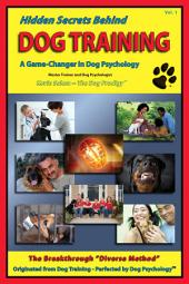 Hidden Secrets Behind Dog Training: A Tell-All Book on Training, Dog Trainers, Group Classes, Dog Parks, Boot Camps, Pros & Cons of Many Methods, to Human and Dog Psychology!