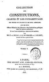 Collection des constitutions, chartes et lois fondamentales des peuples de l'Europe et des deux Amériques, avec des précis offrant l'histoire des libertés et des institutions politiques chez les nations modernes ; et une table alphabétique raisonnée des matières: Volume5