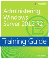 Training Guide Administering Windows Server 2012 R2 (MCSA): MCSA 70-411