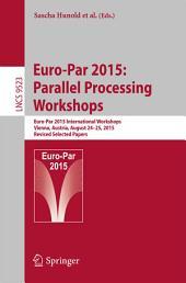 Euro-Par 2015: Parallel Processing Workshops: Euro-Par 2015 International Workshops, Vienna, Austria, August 24-25, 2015, Revised Selected Papers