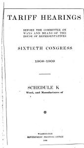 Tariff Hearings Before the Committee on Ways and Means of the House of Representatives , Sixtieth Congress, 1908-1909: Schedule K. Wool and Manufactures of