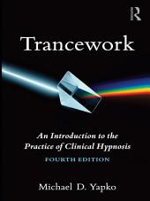 Trancework: An Introduction to the Practice of Clinical Hypnosis, Edition 4