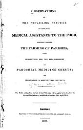 Observations on the Prevailing Practice of Supplying Medical Assistance to the Poor: Commonly Called the Farming of Parishes : with Suggestions for the Establishment of Parochial Medicine Chests Or Infirmaries in Agricultural Districts