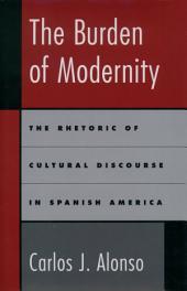 The Burden of Modernity: The Rhetoric of Cultural Discourse in Spanish America