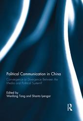 Political Communication in China: Convergence or Divergence Between the Media and Political System?