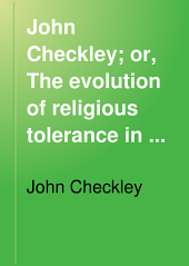 John Checkley; Or, The Evolution of Religious Tolerance in Massachusetts Bay: Including Mr. Checkley's Controversial Writings; His Letters and Other Papers ...