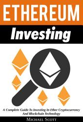 Ethereum Investing: A Complete Guide To Investing In Ether Cryptocurrency And Blockchain Technology