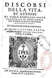 Discorsi della vita, et attioni di Carlo Borromeo prete cardinale di santa Chiesa del titolo di santa Prassede arciuescouo di Milano