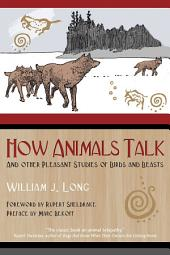 How Animals Talk: And Other Pleasant Studies of Birds and Beasts