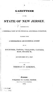 A Gazetteer of the State of New Jersey: Comprehending a General View of Its Physical and Moral Condition, Together with a Topographical and Statistical Account of Its Counties, Towns, Villages, Canals, Rail Roads, &c., Accompanied by a Map