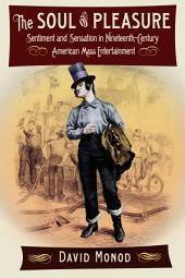 The Soul of Pleasure: Sentiment and Sensation in Nineteenth-Century American Mass Entertainment